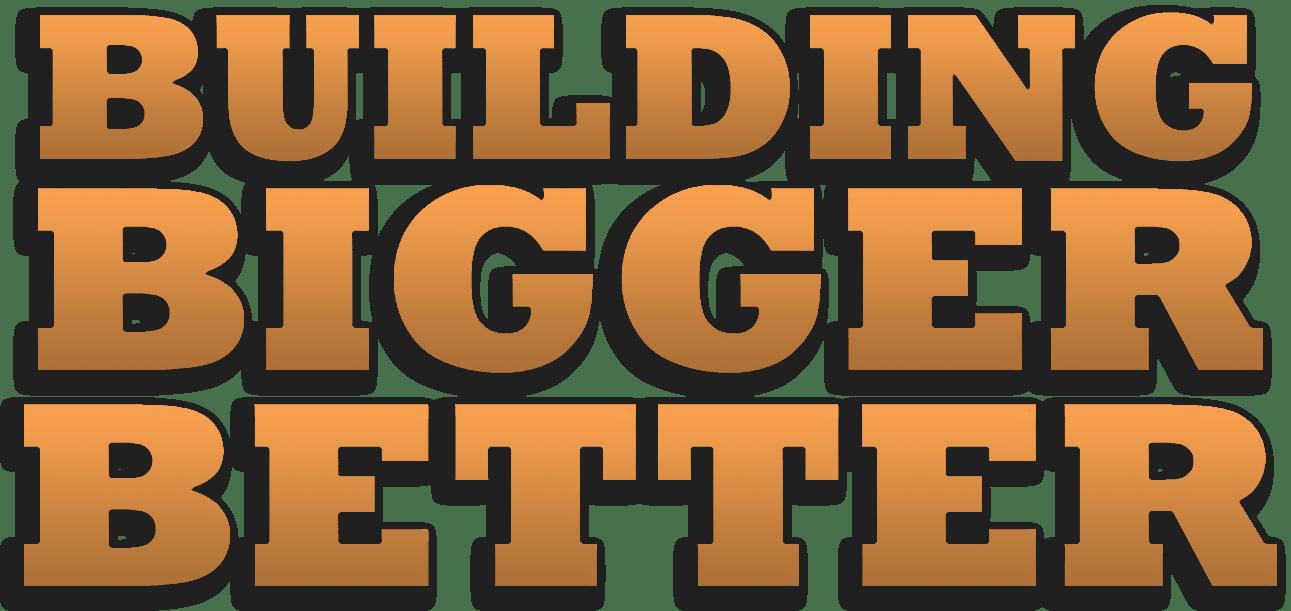 Building Bigger Better